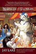 Madness of flowers : a novel of the City Imperishable