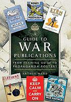 A guide to war publications of the First and Second World War : from training guides to propaganda posters