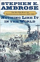 Nothing like it in the world : the men that built the transcontinental railroad 1863-1869