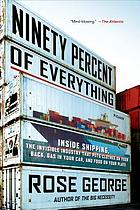 Ninety percent of everything : inside shipping, the Invisible industry that puts clothes on your back, gas in your car and food on your plate