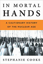 In mortal hands : a cautionary history of the nuclear age