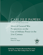 Short of general war : perspectives on the use of military power in the 21st century : anthology of student research papers from the U.S. Army War College class of 2008