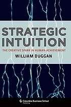 Strategic intuition : the creative spark in human achievement