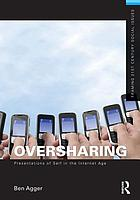 Oversharing : presentations of self in the Internet age