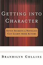 Getting into character : seven secrets a novelist can learn from actors