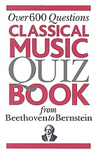 Classical music quiz book from Beethoven to Bernstein : over 600 questions.