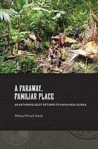 A faraway, familiar place : an anthropologist returns to Papua New Guinea