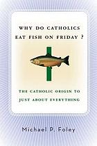 Why do Catholics eat fish on Friday? : the Catholic origin to just about everything