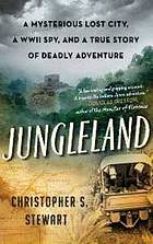 Jungleland : a mysterious lost city, a WWII spy, and a true story of deadly adventure