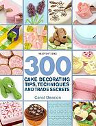300 cake decorating tips, techniques, and trade secrets