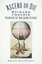 Ascend or die : Richard Crosbie : pioneer of balloon flight