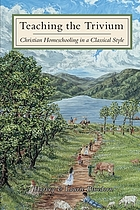 Teaching the trivium : Christian homeschooling in a classical style