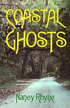 Coastal ghosts : haunted places from Wilmington, North Carolina to Savannah, Georgia