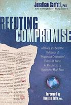 Refuting compromise : a biblical and scientific refutation of progressive creationism (billions of years) as popularized by astronomer Hugh Ross