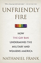 Unfriendly fire : how the gay ban undermines the military and weakens America