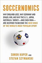 Soccernomics : why England loses, why Germany and Brazil win, and why the U.S., Japan, Australia, Turkey and even Iraq are destined to become the kings of the world's most popular sport