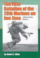 The First Battalion of the 28th Marines on Iwo Jima : a day-by-day history from personal accounts and official reports, with complete muster rolls