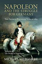 Napoleon and the struggle for Germany. The Franco-Prussian war of 1813. Volume 2 : the defeat of Napoleon.
