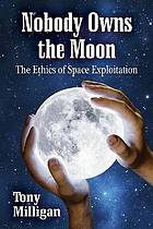 Nobody owns the moon : the ethics of space exploitation