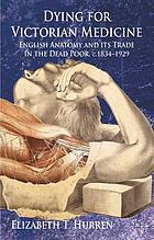 Dying for Victorian medicine : English anatomy and its trade in the dead poor, c.1834-1929