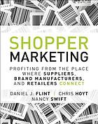 Shopper marketing : profiting from the place where suppliers, brand manufacturers, and retailers connect