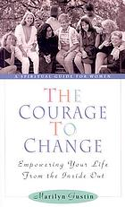 The courage to change : empowering your life from the inside out