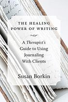 The healing power of writing : a therapist's guide to using journaling with clients