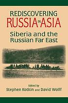 Rediscovering Russia in Asia : Siberia and the Russian Far East