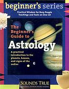 The beginner's guide to Astrology : [A practical introduction to the planets, houses, and signs of the zodiac]