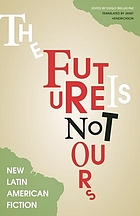 The future is not ours : new Latin American fiction
