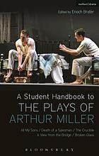 A Student Handbook to the Plays of Arthur Miller : All My Sons, Death of a Salesman, the Crucible, A View From the Bridge, Broken Glass