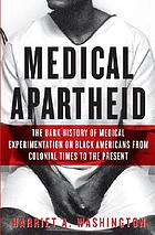 Medical apartheid : the dark history of medical experimentation on Black Americans from colonial times to the present