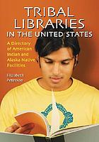 Tribal libraries in the United States : a directory of American Indian and Alaska Native facilities