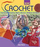 Crochet : fantastic jewelry, hats, purses, pillows & more