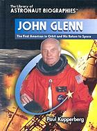 John Glenn : the first American in orbit and his return to space