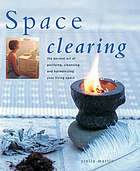 Space clearing : the ancient art of purifying, cleansing, and harmonizing your living space