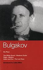 Bulgakov: six plays : The white guard / Madame Zoyka / Flight / Moliere / Pushkin / Adam and Eve.