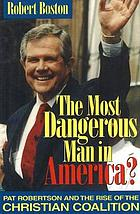 The most dangerous man in America? : Pat Robertson and the rise of the Christian Coalition