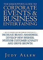 The executive's guide to corporate events and business entertaining : how to choose and use corporate functions to increase brand awareness, develop new business, nurture customer loyalty, and drive growth
