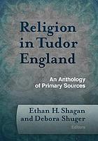 Religion in Tudor England : an anthology of primary sources