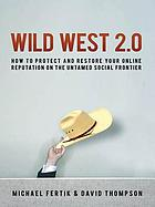 Wild west 2.0 : how to protect and restore your online reputation on the untamed social frontier