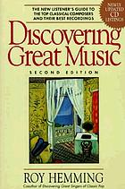 Discovering great music : a new listener's guide to the top classical composers and their best recordings