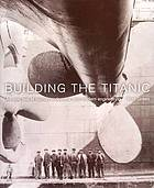 Building the Titanic : an epic tale of human endeavour and modern engineering