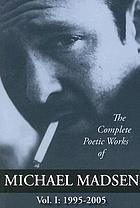 The complete poetic works of Michael Madsen. Vol. 1 : 1995-2005
