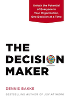 The decision maker : unlock the potential of everyone in your organization, one decision at a time