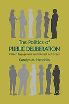 The politics of public deliberation : citizen engagement and interest advocacy