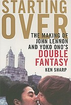 Starting over : the making of John Lennon and Yoko Ono's Double fantasy