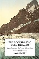 The cockney who sold the Alps : Albert Smith and the ascent of Mont Blanc