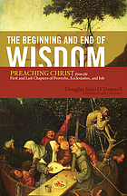 The beginning and end of wisdom : preaching Christ from the first and last chapters of Proverbs, Ecclesiastes, and Job