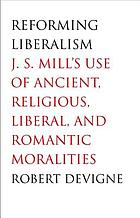 Reforming liberalism : J.S. Mill's use of ancient, religious, liberal, and romantic moralities